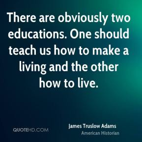 James Truslow Adams - There are obviously two educations. One should teach us how to make a living and the other how to live.