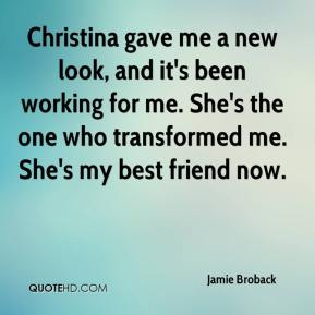 Jamie Broback - Christina gave me a new look, and it's been working for me. She's the one who transformed me. She's my best friend now.