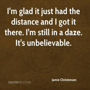 Jamie Christensen - I'm glad it just had the distance and I got it there. I'm still in a daze. It's unbelievable.