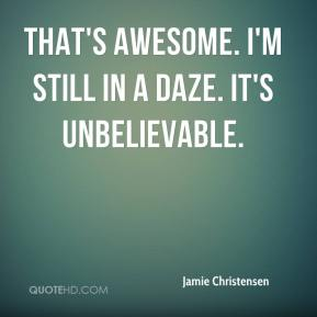 Jamie Christensen - That's awesome. I'm still in a daze. It's unbelievable.