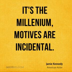 Jamie Kennedy - It's the millenium, motives are incidental.