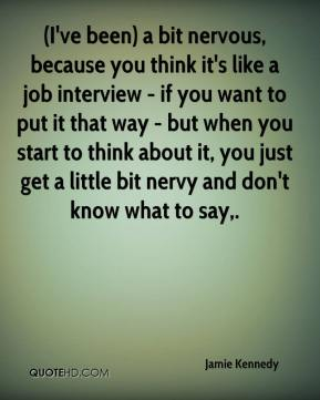 Jamie Kennedy - (I've been) a bit nervous, because you think it's like a job interview - if you want to put it that way - but when you start to think about it, you just get a little bit nervy and don't know what to say.