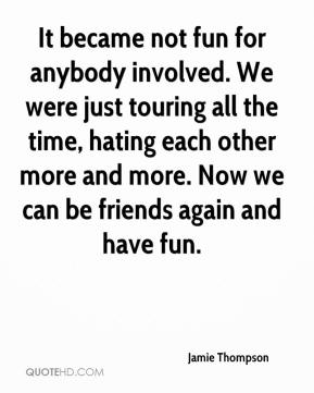Jamie Thompson - It became not fun for anybody involved. We were just touring all the time, hating each other more and more. Now we can be friends again and have fun.