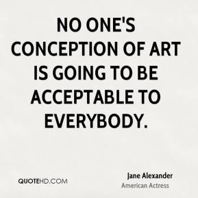 No one's conception of art is going to be acceptable to everybody.