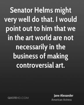 Senator Helms might very well do that. I would point out to him that we in the art world are not necessarily in the business of making controversial art.