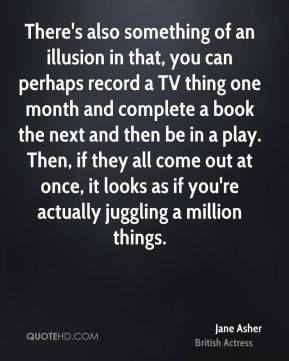 There's also something of an illusion in that, you can perhaps record a TV thing one month and complete a book the next and then be in a play. Then, if they all come out at once, it looks as if you're actually juggling a million things.