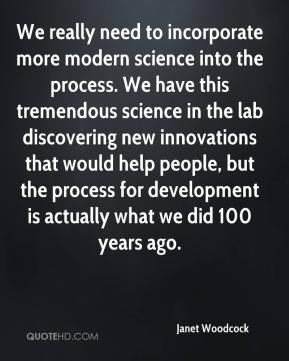 Janet Woodcock  - We really need to incorporate more modern science into the process. We have this tremendous science in the lab discovering new innovations that would help people, but the process for development is actually what we did 100 years ago.