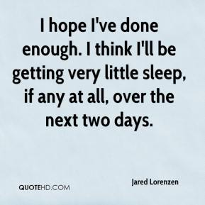 Jared Lorenzen  - I hope I've done enough. I think I'll be getting very little sleep, if any at all, over the next two days.