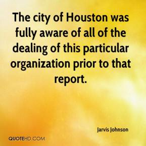 Jarvis Johnson  - The city of Houston was fully aware of all of the dealing of this particular organization prior to that report.