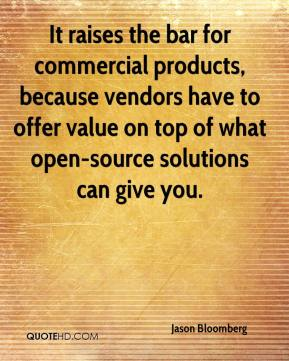 Jason Bloomberg  - It raises the bar for commercial products, because vendors have to offer value on top of what open-source solutions can give you.