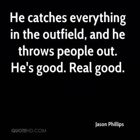 Jason Phillips  - He catches everything in the outfield, and he throws people out. He's good. Real good.