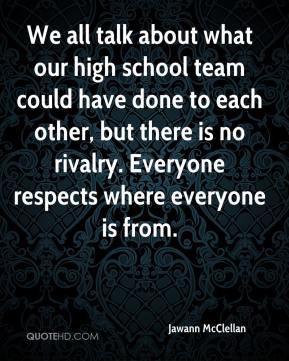 Jawann McClellan  - We all talk about what our high school team could have done to each other, but there is no rivalry. Everyone respects where everyone is from.