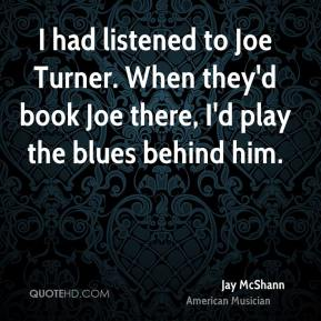 Jay McShann - I had listened to Joe Turner. When they'd book Joe there, I'd play the blues behind him.