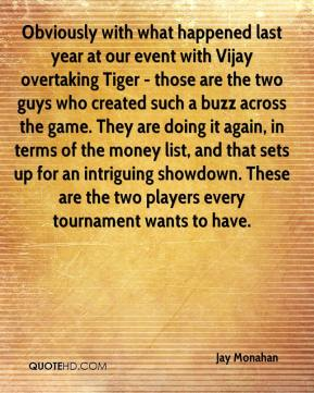 Obviously with what happened last year at our event with Vijay overtaking Tiger - those are the two guys who created such a buzz across the game. They are doing it again, in terms of the money list, and that sets up for an intriguing showdown. These are the two players every tournament wants to have.