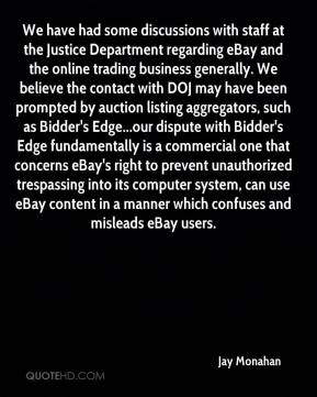 We have had some discussions with staff at the Justice Department regarding eBay and the online trading business generally. We believe the contact with DOJ may have been prompted by auction listing aggregators, such as Bidder's Edge...our dispute with Bidder's Edge fundamentally is a commercial one that concerns eBay's right to prevent unauthorized trespassing into its computer system, can use eBay content in a manner which confuses and misleads eBay users.
