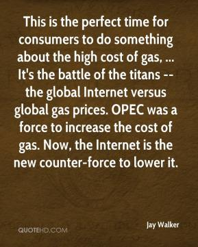 Jay Walker  - This is the perfect time for consumers to do something about the high cost of gas, ... It's the battle of the titans -- the global Internet versus global gas prices. OPEC was a force to increase the cost of gas. Now, the Internet is the new counter-force to lower it.