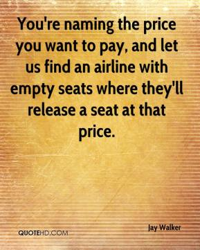 Jay Walker  - You're naming the price you want to pay, and let us find an airline with empty seats where they'll release a seat at that price.