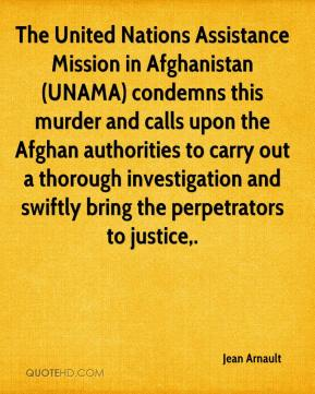 Jean Arnault  - The United Nations Assistance Mission in Afghanistan (UNAMA) condemns this murder and calls upon the Afghan authorities to carry out a thorough investigation and swiftly bring the perpetrators to justice.