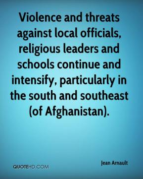 Jean Arnault  - Violence and threats against local officials, religious leaders and schools continue and intensify, particularly in the south and southeast (of Afghanistan).