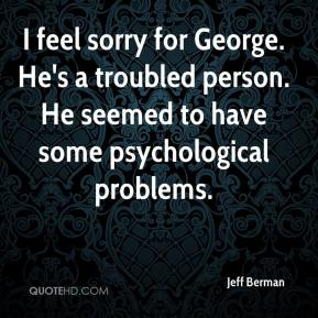 I feel sorry for George. He's a troubled person. He seemed to have some psychological problems.