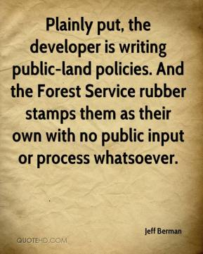 Jeff Berman  - Plainly put, the developer is writing public-land policies. And the Forest Service rubber stamps them as their own with no public input or process whatsoever.