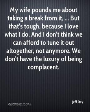 Jeff Day  - My wife pounds me about taking a break from it, ... But that's tough, because I love what I do. And I don't think we can afford to tune it out altogether, not anymore. We don't have the luxury of being complacent.