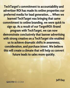 Jeff Day  - TechTarget's commitment to accountability and advertiser ROI has made its online properties our preferred media for lead generation, ... When we learned TechTarget was bringing that same commitment to online branding, we were quick to sign up. As a result of our TargetROI: Brand program with TechTarget, we can now demonstrate conclusively that banner advertising with strong creative on a TechTarget site enabled us to achieve dramatic shifts in awareness, consideration, and purchase intent. We believe this will create a climate that will help us convert future leads to sales more quickly.