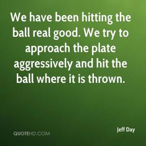 Jeff Day  - We have been hitting the ball real good. We try to approach the plate aggressively and hit the ball where it is thrown.