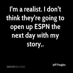 Jeff Feagles  - I'm a realist. I don't think they're going to open up ESPN the next day with my story.