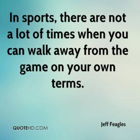 Jeff Feagles  - In sports, there are not a lot of times when you can walk away from the game on your own terms.