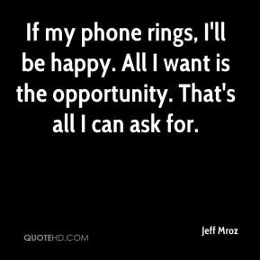 Jeff Mroz  - If my phone rings, I'll be happy. All I want is the opportunity. That's all I can ask for.