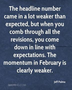 Jeff Palma  - The headline number came in a lot weaker than expected, but when you comb through all the revisions, you come down in line with expectations. The momentum in February is clearly weaker.