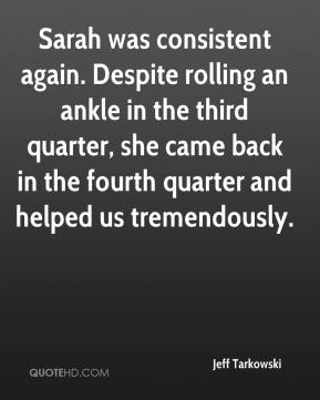 Jeff Tarkowski  - Sarah was consistent again. Despite rolling an ankle in the third quarter, she came back in the fourth quarter and helped us tremendously.