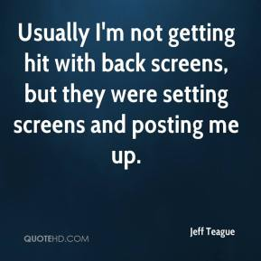 Jeff Teague  - Usually I'm not getting hit with back screens, but they were setting screens and posting me up.