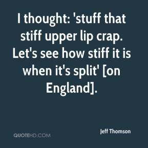 Jeff Thomson  - I thought: 'stuff that stiff upper lip crap. Let's see how stiff it is when it's split' [on England].