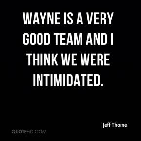 Jeff Thorne  - Wayne is a very good team and I think we were intimidated.