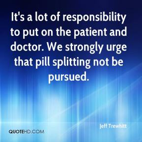 Jeff Trewhitt  - It's a lot of responsibility to put on the patient and doctor. We strongly urge that pill splitting not be pursued.
