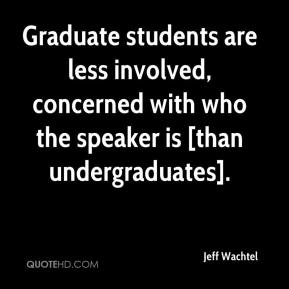 Jeff Wachtel  - Graduate students are less involved, concerned with who the speaker is [than undergraduates].