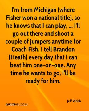 Jeff Webb  - I'm from Michigan (where Fisher won a national title), so he knows that I can play, ... I'll go out there and shoot a couple of jumpers anytime for Coach Fish. I tell Brandon (Heath) every day that I can beat him one-on-one. Any time he wants to go, I'll be ready for him.