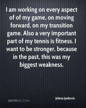 Jelena Jankovic  - I am working on every aspect of of my game, on moving forward, on my transition game. Also a very important part of my tennis is fitness. I want to be stronger, because in the past, this was my biggest weakness.