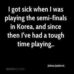 Jelena Jankovic  - I got sick when I was playing the semi-finals in Korea, and since then I've had a tough time playing.