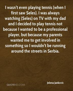 Jelena Jankovic  - I wasn't even playing tennis (when I first saw Seles). I was always watching (Seles) on TV with my dad and I decided to play tennis not because I wanted to be a professional player, but because my parents wanted me to get involved in something so I wouldn't be running around the streets in Serbia.