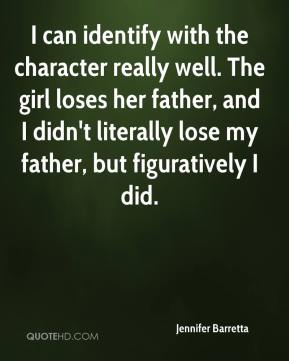 Jennifer Barretta  - I can identify with the character really well. The girl loses her father, and I didn't literally lose my father, but figuratively I did.