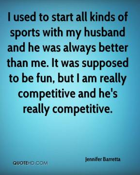 Jennifer Barretta  - I used to start all kinds of sports with my husband and he was always better than me. It was supposed to be fun, but I am really competitive and he's really competitive.