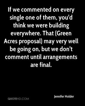 Jennifer Holder  - If we commented on every single one of them, you'd think we were building everywhere. That (Green Acres proposal) may very well be going on, but we don't comment until arrangements are final.