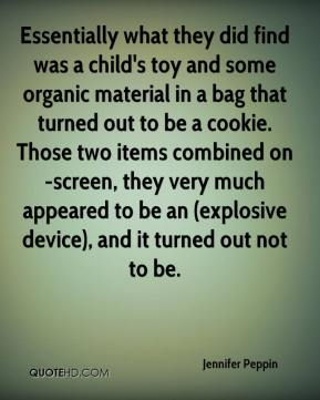 Jennifer Peppin  - Essentially what they did find was a child's toy and some organic material in a bag that turned out to be a cookie. Those two items combined on-screen, they very much appeared to be an (explosive device), and it turned out not to be.