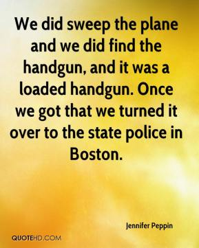 Jennifer Peppin  - We did sweep the plane and we did find the handgun, and it was a loaded handgun. Once we got that we turned it over to the state police in Boston.