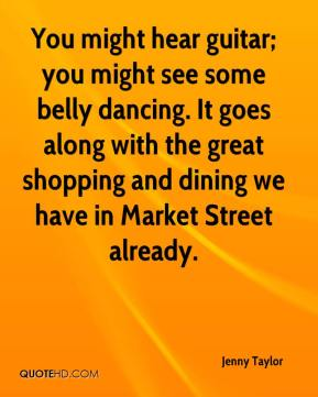 Jenny Taylor  - You might hear guitar; you might see some belly dancing. It goes along with the great shopping and dining we have in Market Street already.