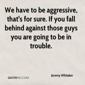 Jeremy Whitaker  - We have to be aggressive, that's for sure. If you fall behind against those guys you are going to be in trouble.