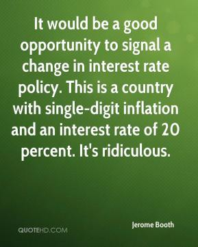 It would be a good opportunity to signal a change in interest rate policy. This is a country with single-digit inflation and an interest rate of 20 percent. It's ridiculous.